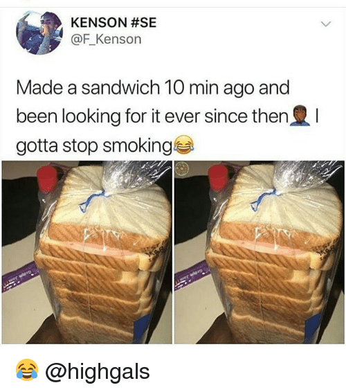Memes, Smoking, and Been: KENSON #SE  @F_Kenson  Made a sandwich 10 min ago and  been looking for it ever since then  gotta stop smoking 😂 @highgals