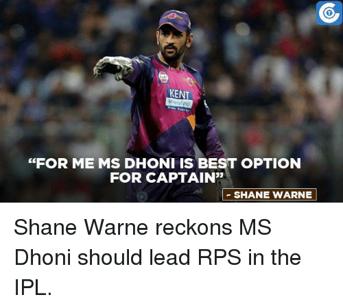 "Memes, Best, and Shane: KENT  ""FOR ME MS DHONI IS BEST OPTION  FOR CAPTAIN""  SHANE WARNE Shane Warne reckons MS Dhoni should lead RPS in the IPL."
