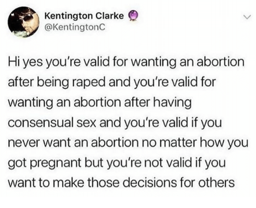 Memes, Pregnant, and Sex: Kentington Clarke  @KentingtonC  Hi yes you're valid for wanting an abortion  after being raped and you're valid for  wanting an abortion after having  consensual sex and you're valid if you  never want an abortion no matter how you  got pregnant but you're not valid if you  want to make those decisions for others