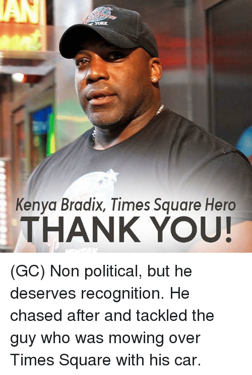 Memes, Thank You, and Square: Kenya Bradix, Times Square Hero  THANK YOU! (GC) Non political, but he deserves recognition. He chased after and tackled the guy who was mowing over Times Square with his car.