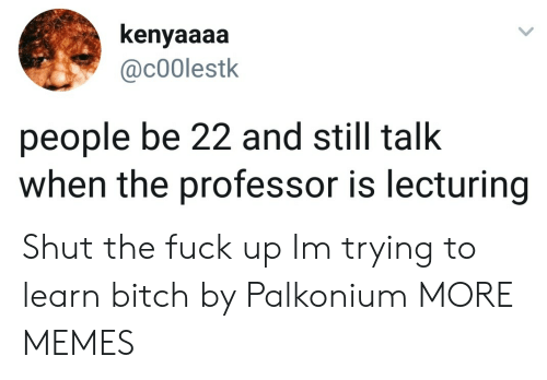 Bitch, Dank, and Memes: kenyaaaa  @c00lestk  people be 22 and still talk  when the professor is lecturing Shut the fuck up Im trying to learn bitch by Palkonium MORE MEMES