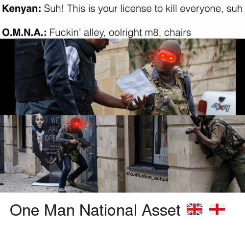 Memes, 🤖, and One: Kenyan: Suh! This is your license to kill everyone, suh  O.M.N.A.: Fuckin' alley, oolright m8, chairs  EDcy  WE  AR  OPE  4 72360  @oafnation actual One Man National Asset 🇬🇧 🏴
