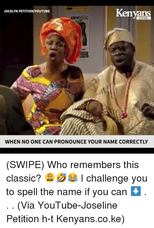 Memes, youtube.com, and 🤖: Kenyans  JOCELYN PETITION/YOUTUBE  WHEN NO ONE CAN PRONOUNCE YOUR NAME CORRECTLY (SWIPE) Who remembers this classic? 😩🤣😂 I challenge you to spell the name if you can ⬇️ . . . (Via YouTube-Joseline Petition h-t Kenyans.co.ke)