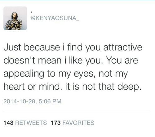 Heart, Mean, and Mind: @KENYAOSUNA  Just because i find you attractive  doesn't mean i like you. You are  appealing to my eyes, not my  heart or mind. it is not that deep.  2014-10-28, 5:06 PM  148 RETWEETS 173 FAVORITES