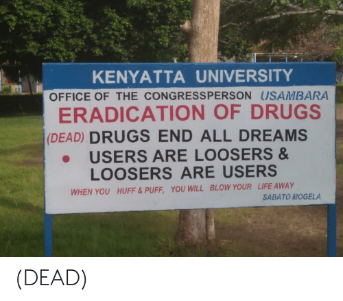 Drugs, Life, and Huff: KENYATTA UNIVERSITY  OFFICE OF THE CONGRESSPERSON USAMBAR  ERADICATION OF DRUGS  (DEAD) DRUGS END ALL DREAMS  USERS ARE LOOSERS &  LOOSERS ARE USERS  WHEN YOU HUFF& PUFF, YOU WILL BLOW YOUR LIFE AWAY  SABATO MOGELA (DEAD)