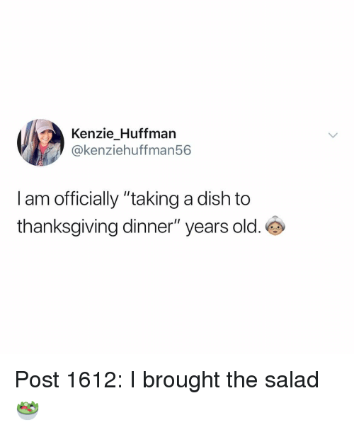 """Memes, Thanksgiving, and Dish: Kenzie Huffman  @kenziehuffman56  I am officially """"taking a dish to  thanksgiving dinner"""" years old. Post 1612: I brought the salad 🥗"""