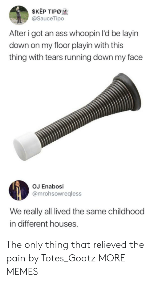Ass, Dank, and Memes: $KEP TIPO  @SauceTipo  After i got an ass whoopin I'd be layin  down on my floor playin with this  thing with tears running down my face  OJ Enabosi  @mrohsowregless  We really all lived the same childhood  in different houses. The only thing that relieved the pain by Totes_Goatz MORE MEMES