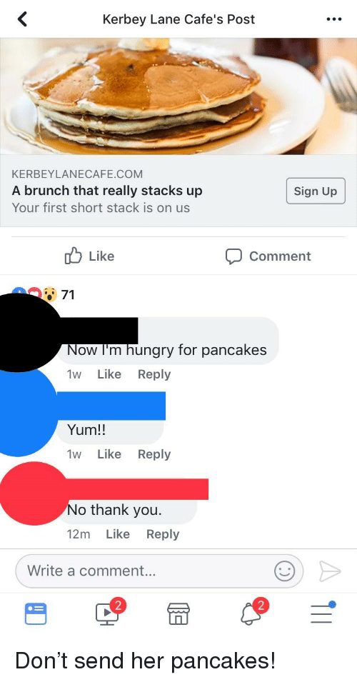 Hungry, Thank You, and Oldpeoplefacebook: Kerbey Lane Cafe's Post  KERBEYLANECAFE.COM  A brunch that really stacks up  Your first short stack is on us  Sign Up  b Like  Comment  71  Now I'm hungry for pancakes  1w Like Reply  Yum!!  1W Like Reply  o thank you.  12m Like Reply  Write a commen...  2  2