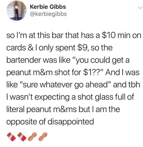 "Disappointed, Tbh, and Glass: Kerbie Gibbs  @kerbiegibbs  so I'm at this bar that has a $10 min on  cards & I only spent $9, so the  bartender was like ""you could get a  peanut m&m shot for $1??"" And I was  like ""sure whatever go ahead"" and tbh  I wasn't expecting a shot glass full of  literal peanut m&ms but I am the  opposite of disappointed 🍫🍫🥜🥜"
