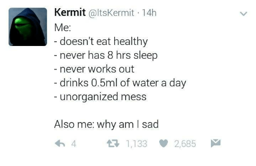 Water, Humans of Tumblr, and Sad: Kermit  altskermit 14h  Me:  doesn't eat healthy  never has 8 hrs sleep  never works out  drinks 0.5ml of water a day  unorganized mess  Also me: why am sad  1,133 2.685  M  tR