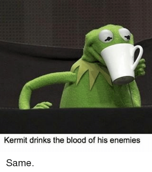 Kermit Drinks the Blood of His Enemies Same | Bloods Meme ...Kermit Drinking