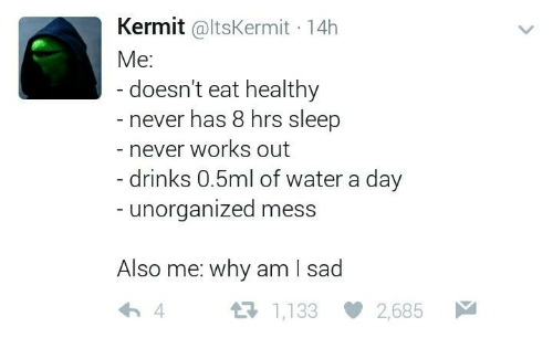 Water, Humans of Tumblr, and Sad: Kermit @ltsKermit 14h  Me:  doesn't eat healthy  never has 8 hrs sleep  never works out  -drinks 0.5ml of water a day  unorganized mess  Also me: why am I sad  わ4  1,133 2,685