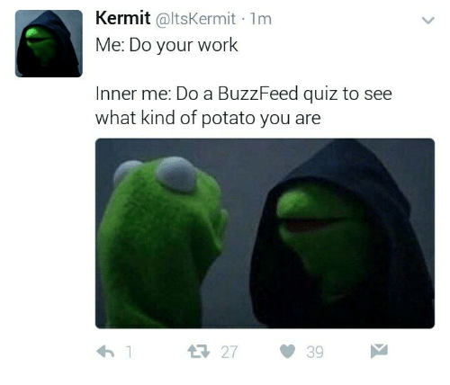 Work, Buzzfeed, and Potato: Kermit @ltsKermit 1m  Me: Do your work  Inner me: Do a BuzzFeed quiz to see  what kind of potato you are  わ!  27  39