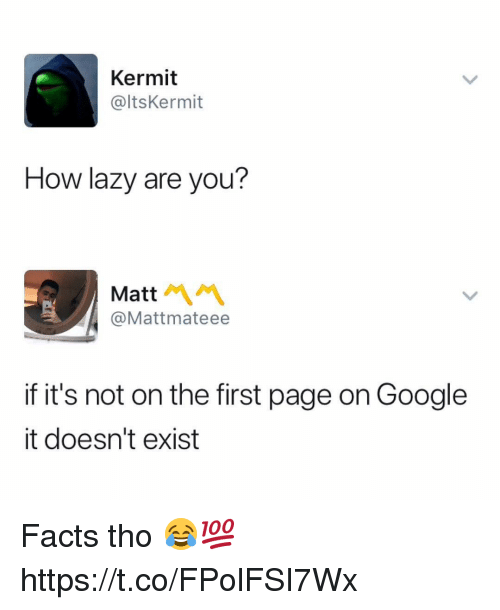 Facts, Google, and Lazy: Kermit  @ltsKermit  How lazy are you?  Matt  @Mattmateee  if it's not on the first page on Google  it doesn't exist Facts tho 😂💯 https://t.co/FPolFSI7Wx