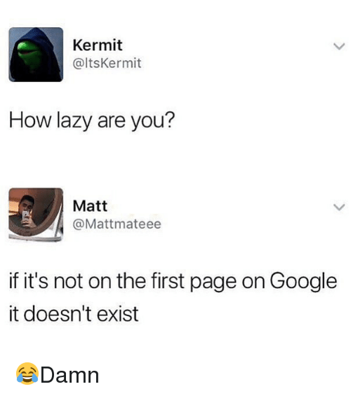 Google, Lazy, and Memes: Kermit  @ltsKermit  How lazy are you?  Matt  @Mattmateee  if it's not on the first page on Google  it doesn't exist 😂Damn