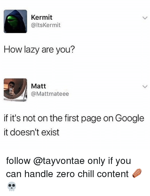 Chill, Google, and Lazy: Kermit  @ltsKermit  How lazy are you?  Matt  @Mattmateee  if it's not on the first page on Google  it doesn't exist follow @tayvontae only if you can handle zero chill content ⚰️💀