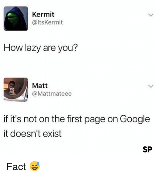 Google, Lazy, and How: Kermit  @ltsKermit  How lazy are you?  Matt  @Mattmateee  if it's not on the first page on Google  it doesn't exist  SP Fact 😅