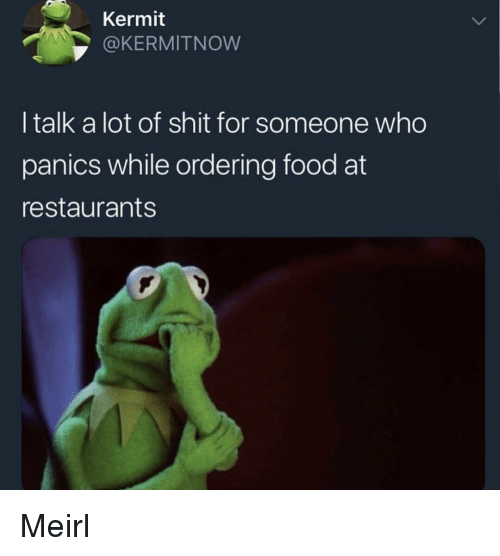 Food, Shit, and Restaurants: Kermit  OKERMITNOW  I talk a lot of shit for someone who  panics while ordering food at  restaurants Meirl