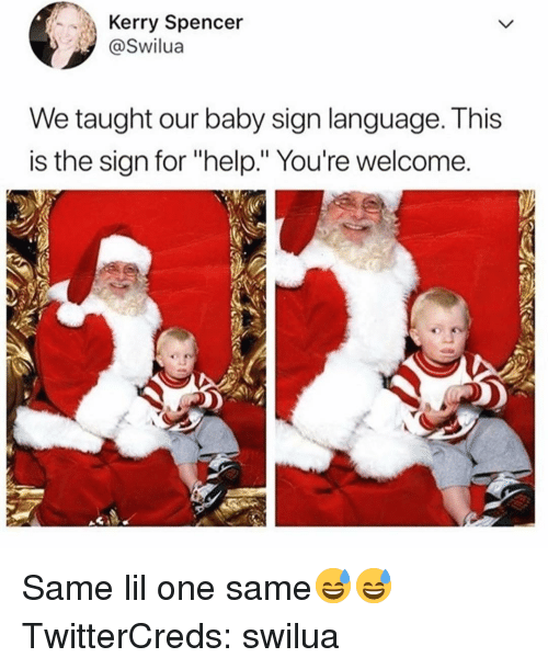 "Funny, Help, and Sign Language: Kerry Spencer  Swilua  We taught our baby sign language. This  is the sign for ""help."" You're welcome. Same lil one same😅😅 TwitterCreds: swilua"