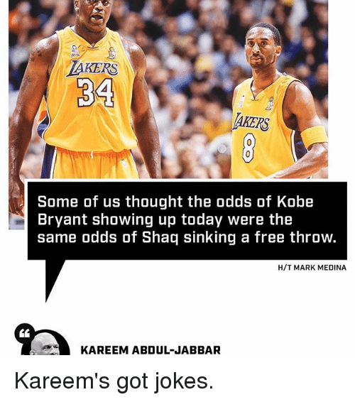 Sports, Medina, and Shaqs: KERS  34  AKERS  Some of us thought the odds of Kobe  Bryant showing up today were the  same odds of Shaq sinking a free throw.  H/T MARK MEDINA  KAREEM ABDUL JABBAR Kareem's got jokes.