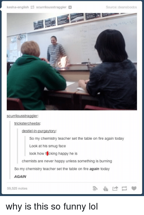 Memes, Kesha, and Chemist: kesha-english  P scurrilousstraggler  Source: deansboobs  Scurrilousstraggler:  trickstercheebs:  destiel-in-purgaytory:  So my chemistry teacher set the table on fire again today  Look at his smug face  look how f cking happy he  is  chemists are never happy unless something is burning  So my chemistry teacher set the table on fire again today  AGAIN  59,525 notes why is this so funny lol