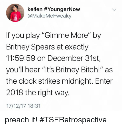 "Bitch, Britney Spears, and Clock: keten #YoungerNOW  @MakeMeFweaky  If you play ""Gimme More"" by  Britney Spears at exactly  11:59:59 on December 31st,  you'll hear ""it's Britney Bitch!"" as  the clock strikes midnight. Enter  2018 the right way.  17/12/17 18:31 preach it! #TSFRetrospective"