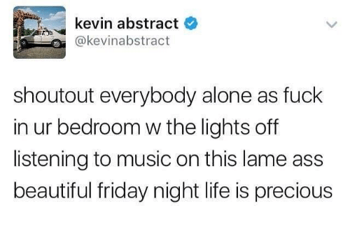 Being Alone, Ass, and Beautiful: kevin abstract  @kevinabstract  shoutout everybody alone as fuck  in ur bedroom w the lights off  listening to music on this lame ass  beautiful friday night life is precious