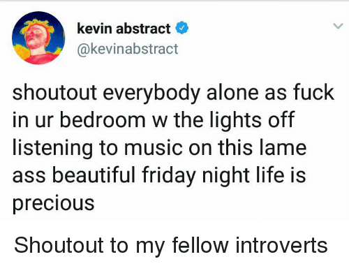 Being Alone, Ass, and Beautiful: kevin abstract  @kevinabstract  shoutout everybody alone as fuck  in ur bedroom w the lights off  listening to music on this lame  ass beautiful friday night life is  precious Shoutout to my fellow introverts