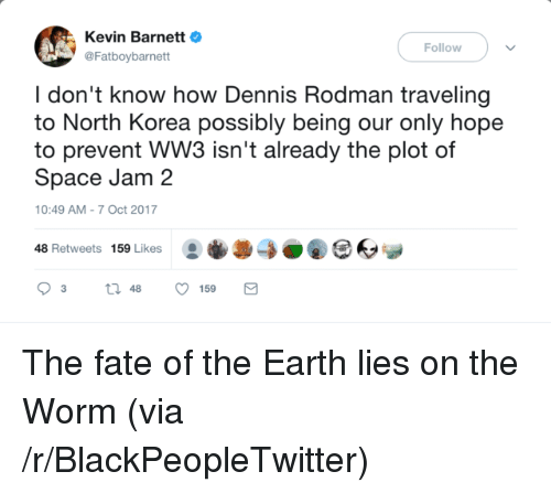 Blackpeopletwitter, Dennis Rodman, and North Korea: Kevin BarnettO  @Fatboybarnett  Follow  I don't know how Dennis Rodman traveling  to North Korea possibly being our only hope  to prevent WW3 isn't already the plot of  Space Jam 2  10:49 AM-7 Oct 2017  48 Retweets 159 Likes0O <p>The fate of the Earth lies on the Worm (via /r/BlackPeopleTwitter)</p>