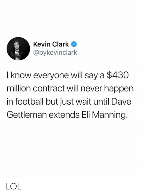 Eli Manning, Football, and Lol: Kevin Clark  @bykevinclark  I know everyone will say a $430  million contract will never happen  in football but just wait until Dave  Gettleman extends Eli Manning. LOL