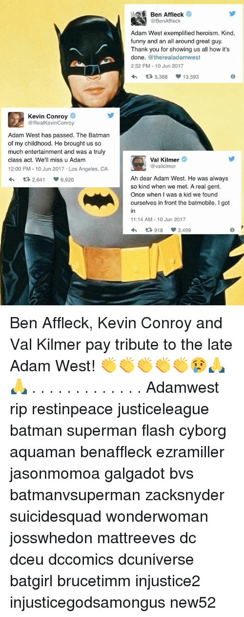 Batman, Funny, and Memes: Kevin Conroy  @RealKevinConroy  Adam West has passed. The Batman  of my childhood. He brought us so  much entertainment and was a truly  class act. We'll miss u Adam  12:00 PM 10 Jun 2017 Los Angeles, CA  tR 2,641 S 6.920  Ben Affleck  @BenAffleck  Adam West exemplified heroism. Kind,  funny and an all around great guy.  Thank you for showing us all how it's  done  @therealadamwest  2:32 PM 10 Jun 2017  tR 5,368  13,593  Val Kilmer  @valkilmer  Ah dear Adam West. He was always  so kind when we met. A real gent.  Once when I was a kid we found  ourselves in front the batmobile. I got  11:14 AM 10 Jun 2017  1R, 918 3,499 Ben Affleck, Kevin Conroy and Val Kilmer pay tribute to the late Adam West! 👏👏👏👏👏😢🙏🙏 . . . . . . . . . . . . . Adamwest rip restinpeace justiceleague batman superman flash cyborg aquaman benaffleck ezramiller jasonmomoa galgadot bvs batmanvsuperman zacksnyder suicidesquad wonderwoman josswhedon mattreeves dc dceu dccomics dcuniverse batgirl brucetimm injustice2 injusticegodsamongus new52
