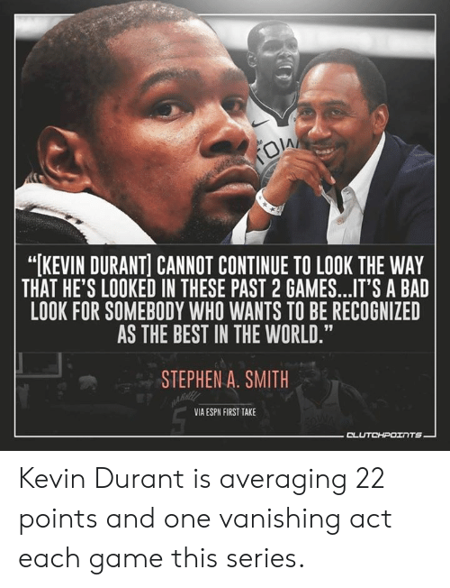 """Bad, Espn, and Kevin Durant: """"[KEVIN DURANT] CANNOT CONTINUE TO LOOK THE WAY  THAT HE'S LOOKED IN THESE PAST 2 GAMES...IT'S A BAD  LOOK FOR SOMEBODY WHO WANTS TO BE RECOGNIZED  AS THE BEST IN THE WORLD.""""  STEPHEN A. SMITH  VIA ESPN FIRST TAKE Kevin Durant is averaging 22 points and one vanishing act each game this series."""