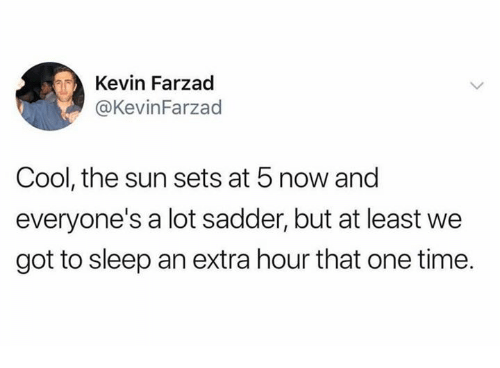 Dank, Cool, and Time: Kevin Farzad  @KevinFarzad  Cool, the sun sets at 5 now and  everyone's a lot sadder, but at least we  got to sleep an extra hour that one time.