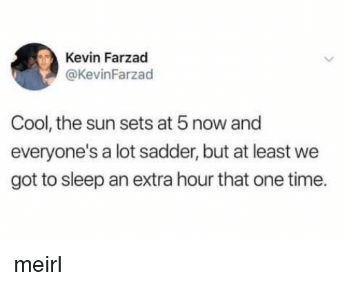 Cool, Time, and Sleep: Kevin Farzad  @KevinFarzad  Cool, the sun sets at 5 now and  everyone's a lot sadder, but at least we  got to sleep an extra hour that one time. meirl