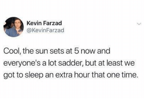 Cool, Time, and Sleep: Kevin Farzad  @KevinFarzad  Cool, the sun sets at 5 now and  everyone's a lot sadder, but at least we  got to sleep an extra hour that one time.