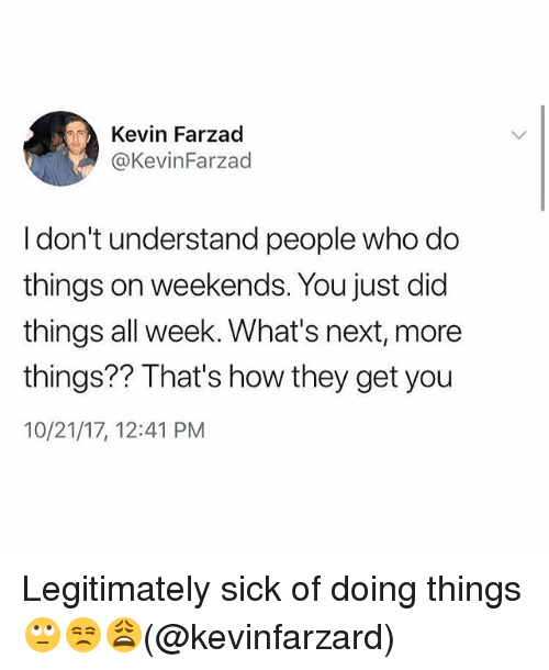 Memes, Sick, and 🤖: Kevin Farzad  @KevinFarzad  I don't understand people who do  things on weekends. You just did  things all week. What's next, more  things? Inat's how tney get you  10/21/17, 12:41 PM Legitimately sick of doing things 🙄😒😩(@kevinfarzard)