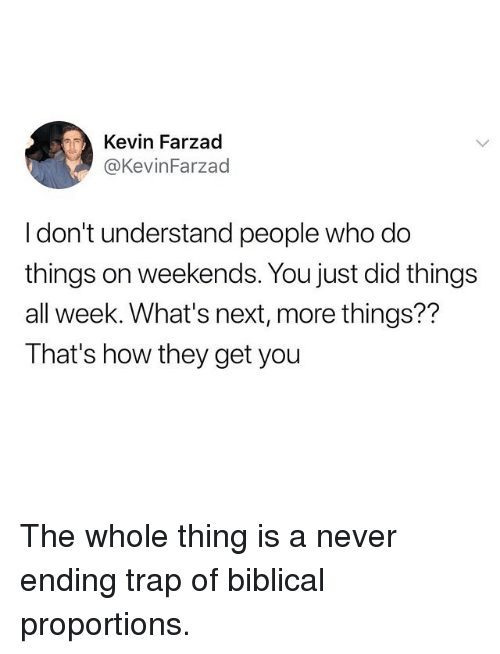 Funny, Trap, and Never: Kevin Farzad  @KevinFarzad  I don't understand people who do  things on weekends. You just did things  all week. What's next, more things??  That's how they get you The whole thing is a never ending trap of biblical proportions.