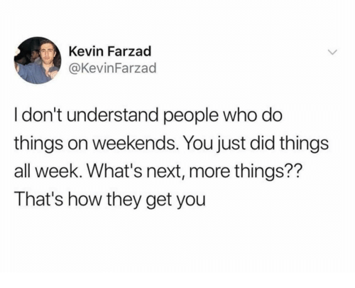 How, Next, and Who: Kevin Farzad  @KevinFarzad  I don't understand people who do  things on weekends. You just did things  all week. What's next, more things??  That's how they get you