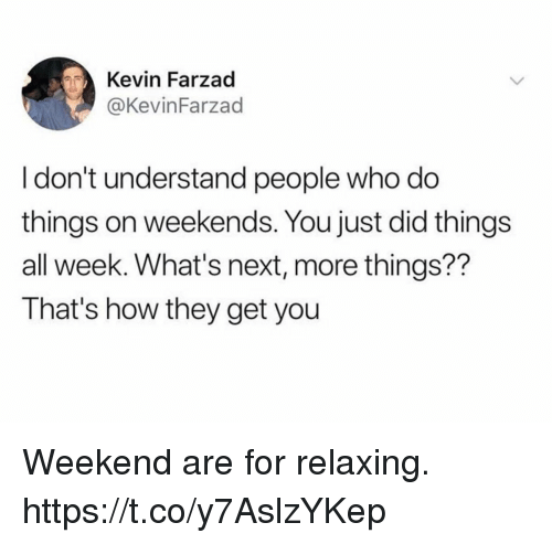 Funny, How, and Next: Kevin Farzad  @KevinFarzad  I don't understand people who do  things on weekends. You just did things  all week. What's next, more things??  That's how they get you Weekend are for relaxing. https://t.co/y7AslzYKep