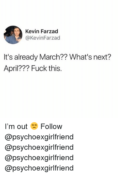 Memes, Fuck, and April: Kevin Farzad  @KevinFarzad  It's already March?? What's next?  April??? Fuck this I'm out 😒 Follow @psychoexgirlfriend @psychoexgirlfriend @psychoexgirlfriend @psychoexgirlfriend