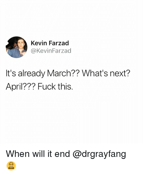 Funny, Fuck, and April: Kevin Farzad  @KevinFarzad  It's already March?? What's next?  April??? Fuck this When will it end @drgrayfang 😩