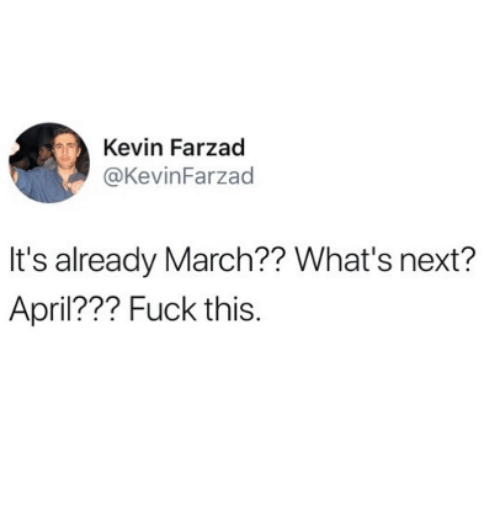 Fuck, April, and Next: Kevin Farzad  @KevinFarzad  It's already March?? What's next?  April??? Fuck this.