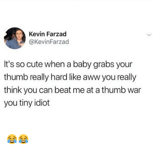 Aww, Cute, and Memes: Kevin Farzad  @KevinFarzad  It's so cute when a baby grabs your  thumb really hard like aww you really  think you can beat me at a thumb war  you tiny idiot 😂😂