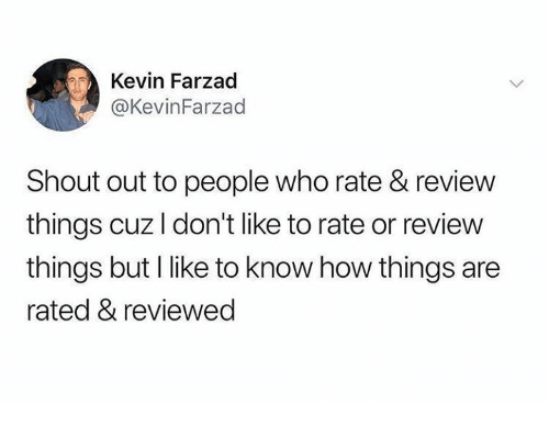 How, Who, and Shout: Kevin Farzad  @KevinFarzad  Shout out to people who rate & review  things cuz I don't like to rate or review  things but I like to know how things are  rated & reviewed