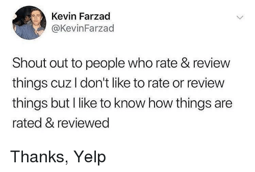 Yelp, How, and Who: Kevin Farzad  @KevinFarzad  Shout out to people who rate & review  things cuzl don't like to rate or review  things but I like to know how things are  rated & reviewed Thanks, Yelp