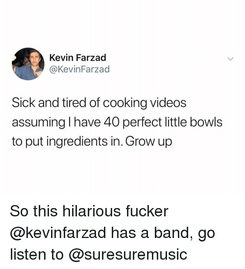 Videos, Dank Memes, and Hilarious: Kevin Farzad  @KevinFarzad  Sick and tired of cooking videos  assuming I have 40 perfect little bowls  to put ingredients in. Grow up So this hilarious fucker @kevinfarzad has a band, go listen to @suresuremusic
