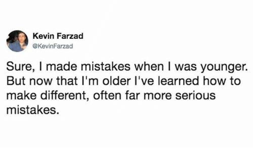 How To, Humans of Tumblr, and Mistakes: Kevin Farzad  @KevinFarzad  Sure, I made mistakes when I was younger.  But now that I'm older l've learned how to  make different, often far more serious  mistakes.