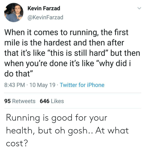 """Iphone, Twitter, and Good: Kevin Farzad  @KevinFarzad  When it comes to running, the first  mile is the hardest and then after  that it's like """"this is still hard"""" but then  when voure done it's likewhv did i  do that""""  8:43 PM 10 May 19 Twitter for iPhone  95 Retweets 646 Likes Running is good for your health, but oh gosh.. At what cost?"""