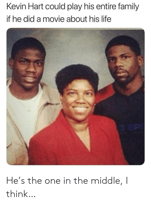 Family, Kevin Hart, and Life: Kevin Hart could play his entire family  if he did a movie about his life  o an He's the one in the middle, I think…