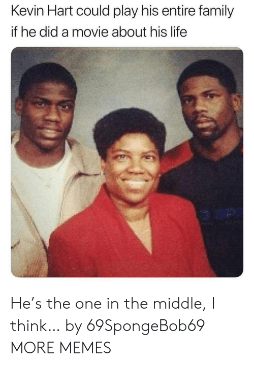 Dank, Family, and Kevin Hart: Kevin Hart could play his entire family  if he did a movie about his life  o an He's the one in the middle, I think… by 69SpongeBob69 MORE MEMES